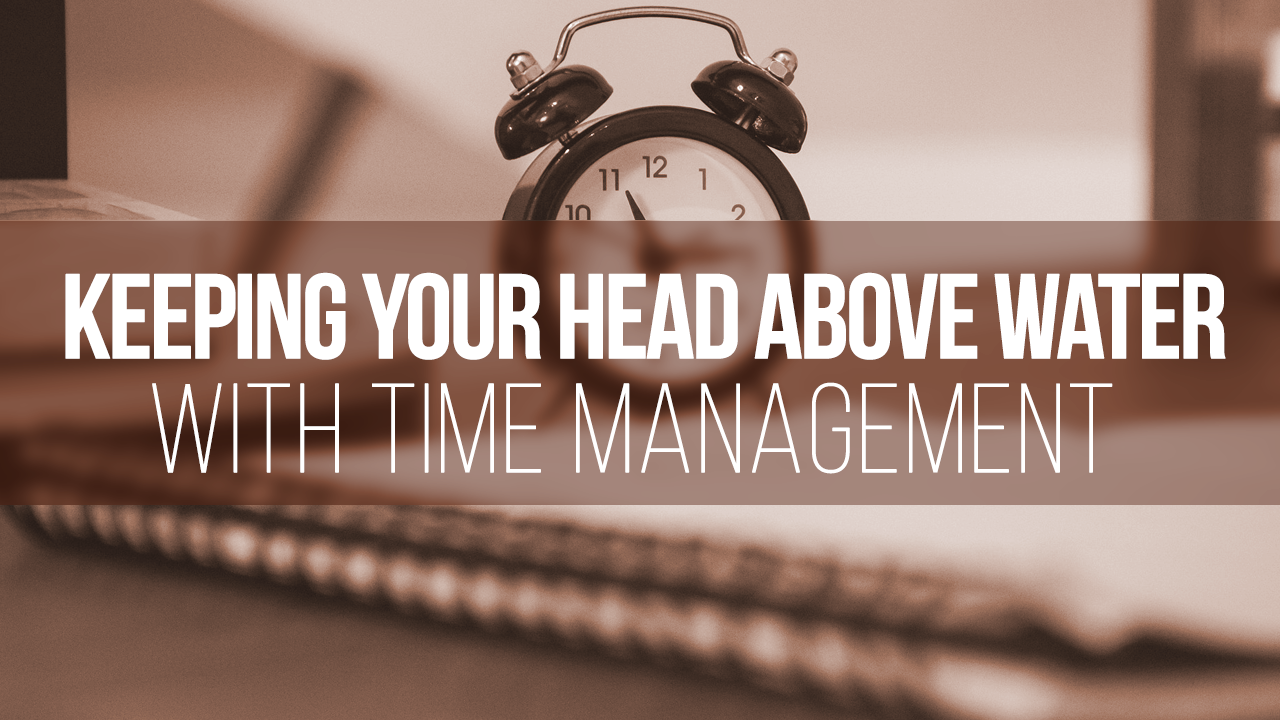 KEEPING YOUR HEAD ABOVE WATER WITH TIME MANAGEMENT