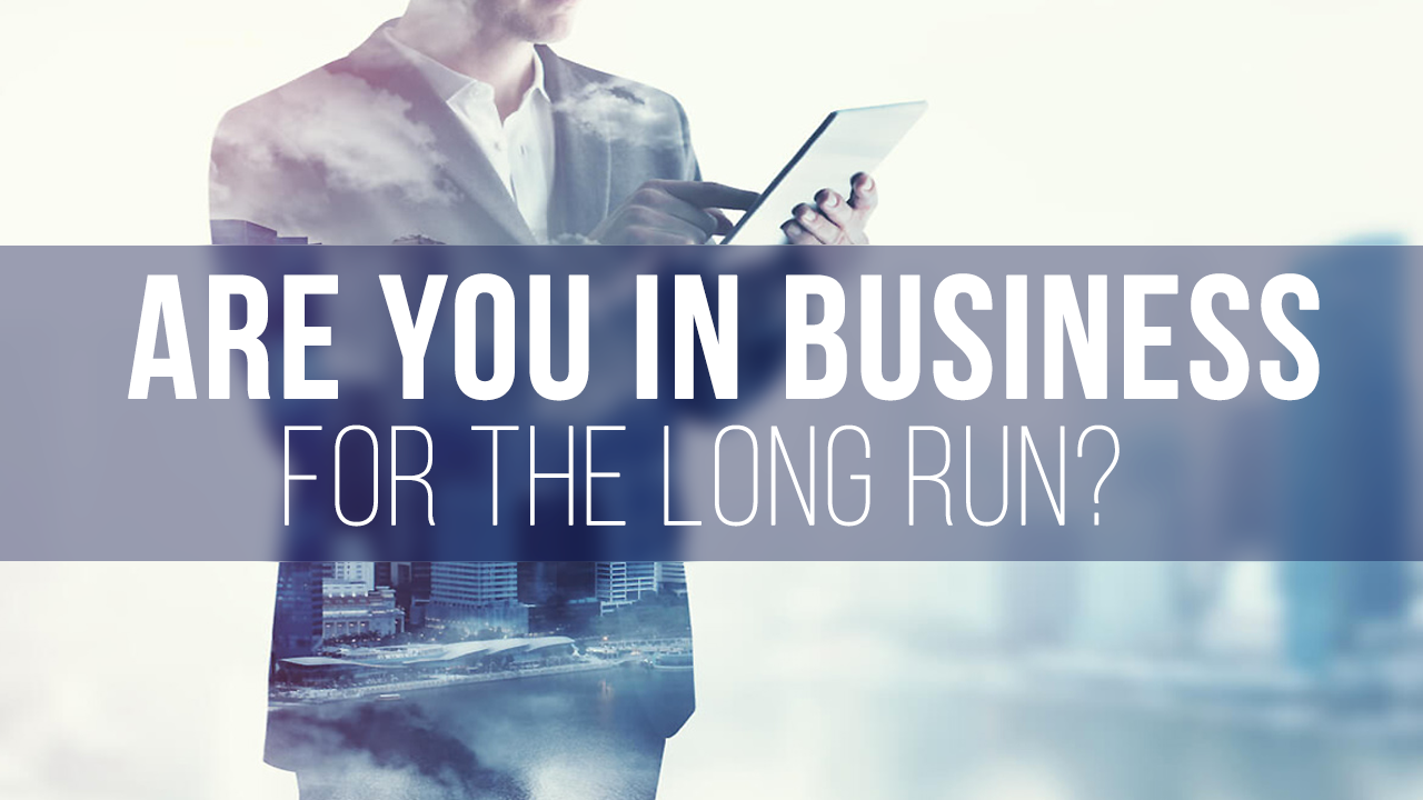 Are you in business for the long run